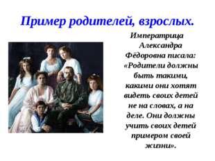Пример родителей, взрослых. Императрица Александра Фёдоровна писала: «Родител