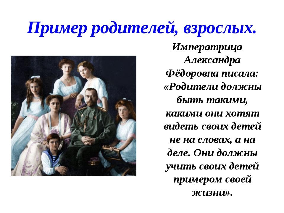 Пример родителей, взрослых. Императрица Александра Фёдоровна писала: «Родител...