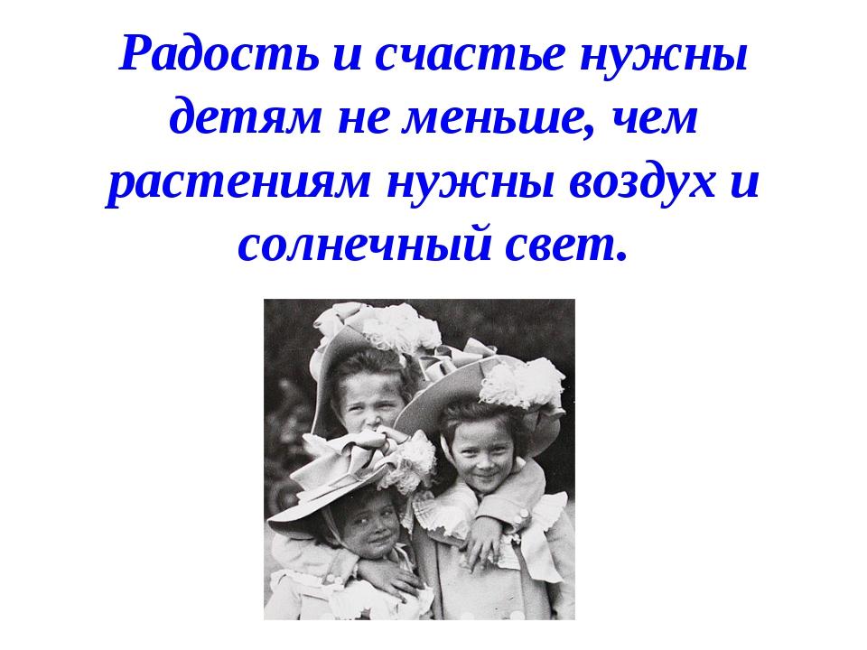 Радость и счастье нужны детям не меньше, чем растениям нужны воздух и солнеч...