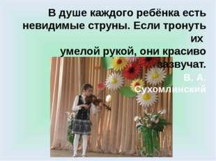 В душе каждого ребёнка есть невидимые струны. Если тронуть их умелой рукой, о