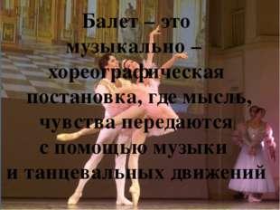 Балет – это музыкально – хореографическая постановка, где мысль, чувства пер