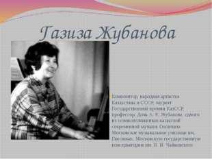Газиза Жубанова Композитор, народная артистка Казахстана и СССР, лауреат Госу