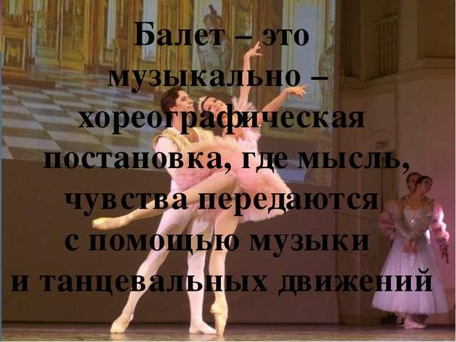 Балет – это музыкально – хореографическая постановка, где мысль, чувства пер...