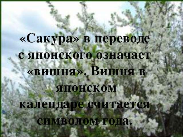 «Сакура» в переводе с японского означает «вишня». Вишня в японском календаре...