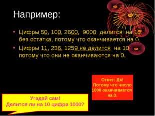 Например: Цифры 50, 100, 2600, 9000 делится на 10 без остатка, потому что ока
