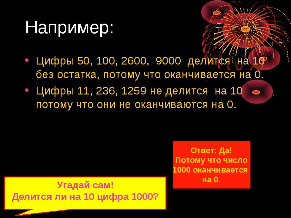 Например: Цифры 50, 100, 2600, 9000 делится на 10 без остатка, потому что ока...