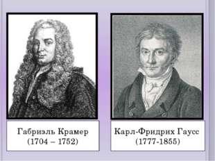 Габриэль Крамер (1704 – 1752) Карл-Фридрих Гаусс (1777-1855)