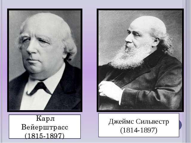 Карл Вейерштрасс (1815-1897) Джеймс Сильвестр (1814-1897)