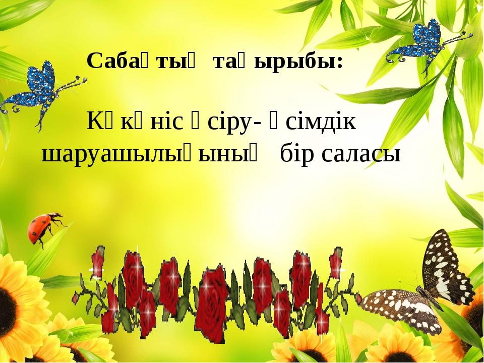 Сабақтың тақырыбы: Көкөніс өсіру- өсімдік шаруашылығының бір саласы