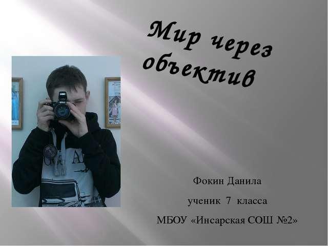 Фокин Данила ученик 7 класса МБОУ «Инсарская СОШ №2» Мир через объектив