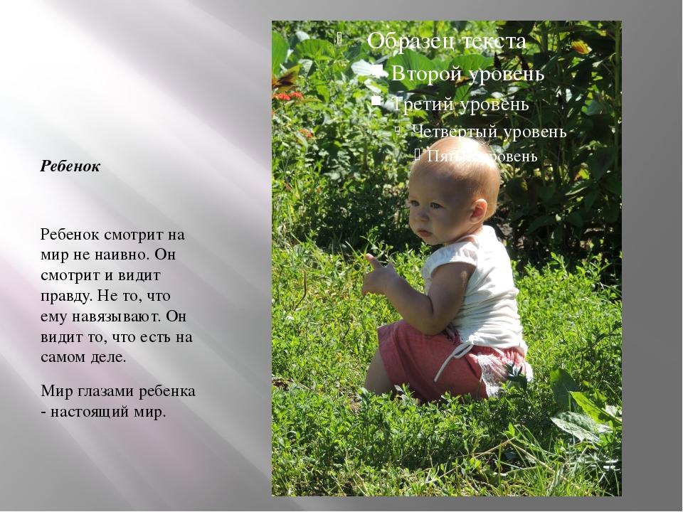 Ребенок Ребенок смотрит на мир не наивно. Он смотрит и видит правду. Не то,...