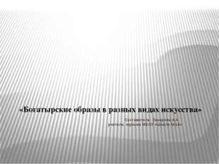 Составитель: Захарова А.А. учитель музыки МБОУ «Школа №14» «Богатырские обра