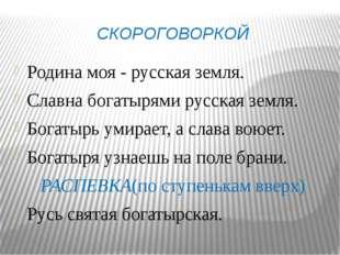 СКОРОГОВОРКОЙ Родина моя - русская земля. Славна богатырями русская земля. Бо