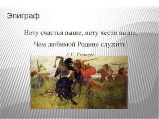 Эпиграф Нету счастья выше, нету чести выше, Чем любимой Родине служить! А.С.