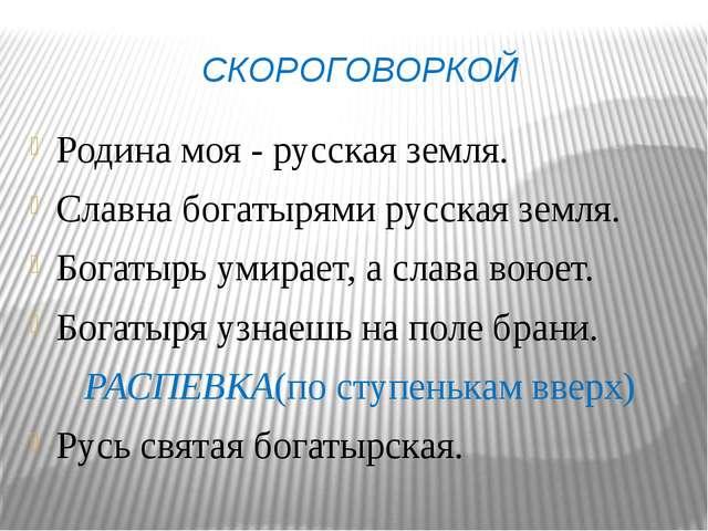 СКОРОГОВОРКОЙ Родина моя - русская земля. Славна богатырями русская земля. Бо...