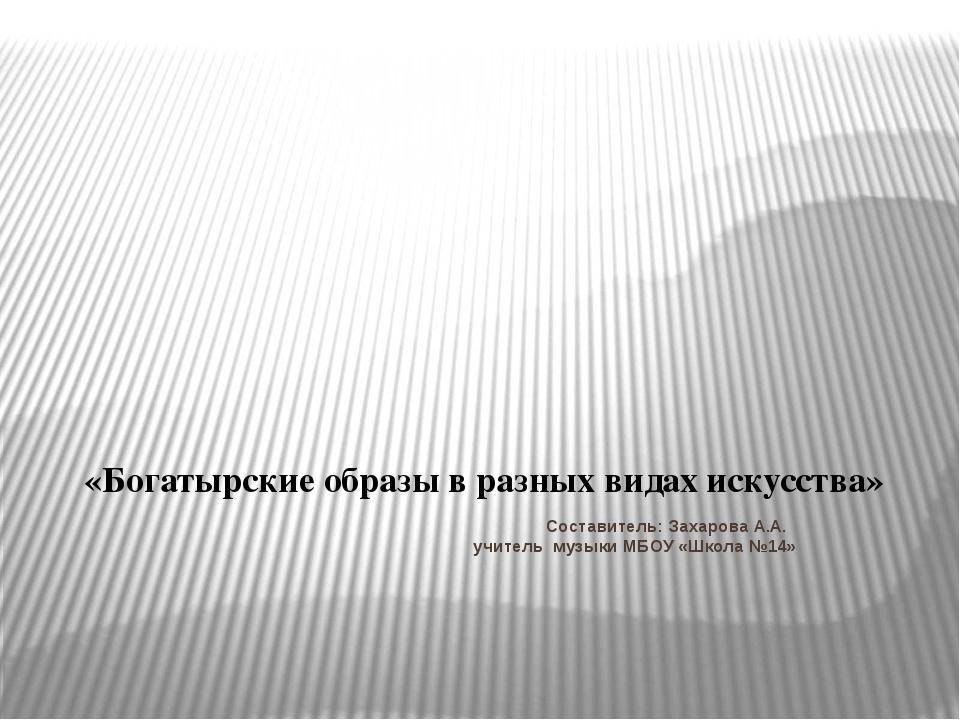 Составитель: Захарова А.А. учитель музыки МБОУ «Школа №14» «Богатырские обра...