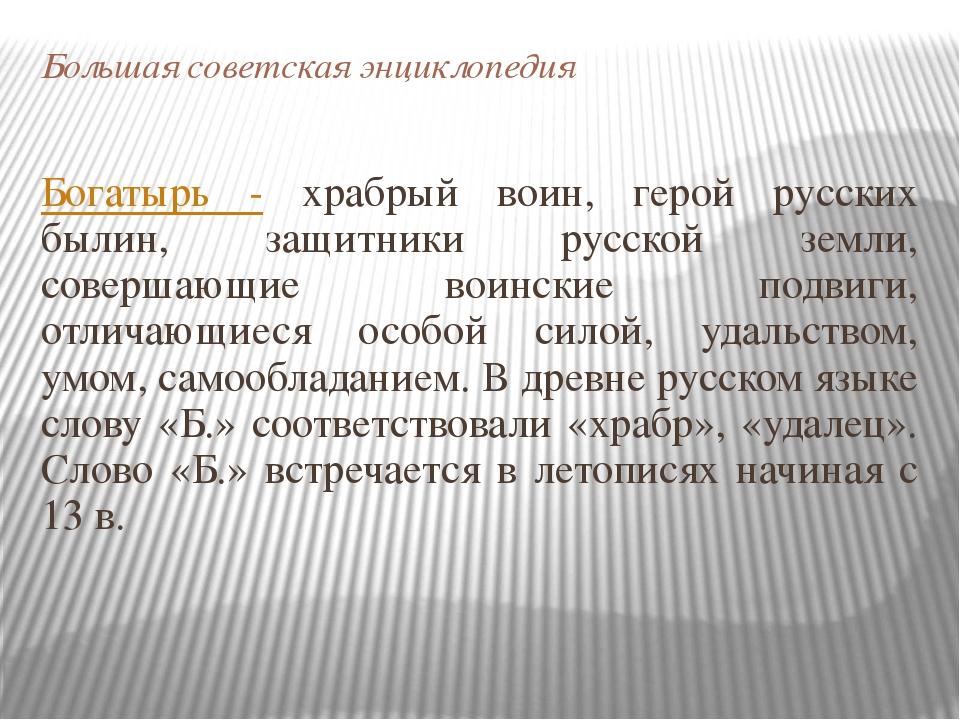 Большая советская энциклопедия Богатырь - храбрый воин, герой русских былин,...