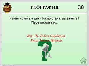 ГЕОГРАФИЯ 30 Или, Чу, Тобол, Сырдарья, Урал, Ишим, Иртыш. Какие крупные реки