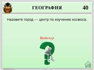 ГЕОГРАФИЯ 40 Байконур Назовите город — центр по изучению космоса.