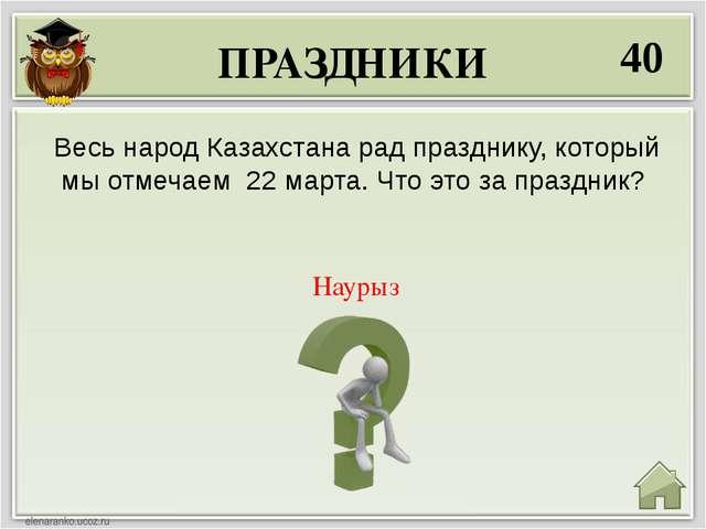 ПРАЗДНИКИ 40 Наурыз Весь народ Казахстана рад празднику, который мы отмечаем...