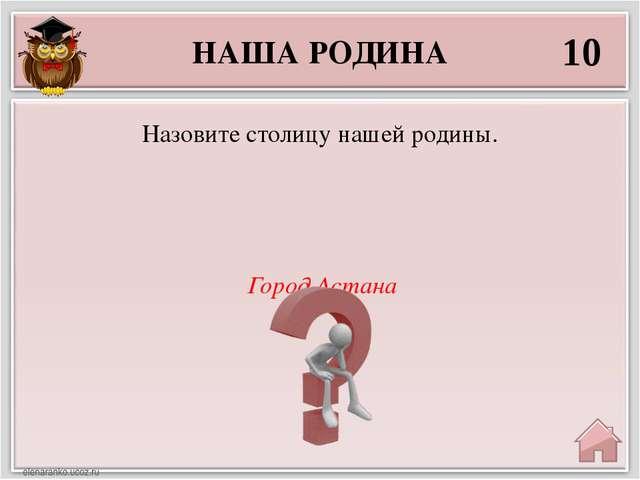 НАША РОДИНА 10 Город Астана Назовите столицу нашей родины.