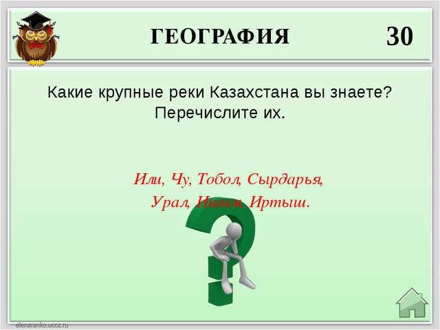 ГЕОГРАФИЯ 30 Или, Чу, Тобол, Сырдарья, Урал, Ишим, Иртыш. Какие крупные реки...