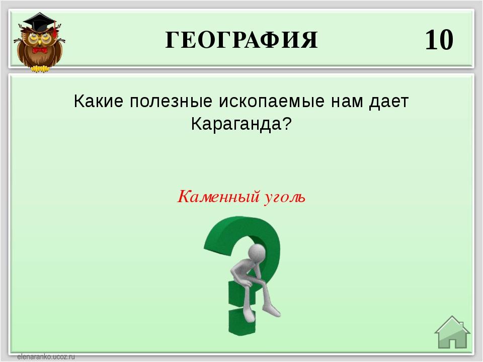 ГЕОГРАФИЯ 10 Каменный уголь Какие полезные ископаемые нам дает Караганда?
