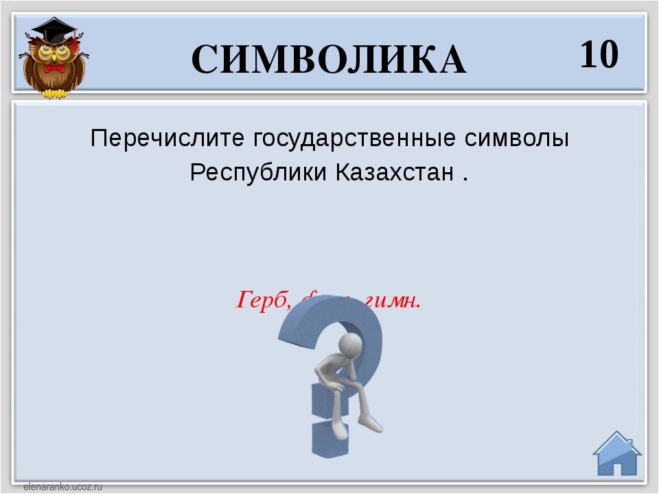 Герб, флаг, гимн. Перечислите государственные символы Республики Казахстан ....