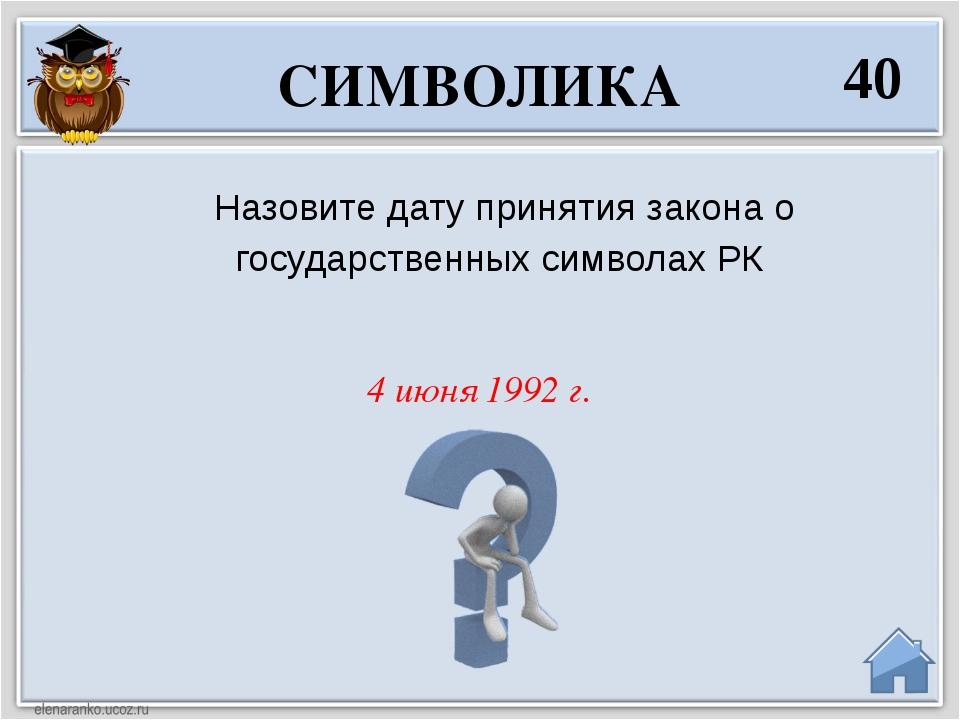4 июня 1992 г. Назовите дату принятия закона о государственных символах РК СИ...