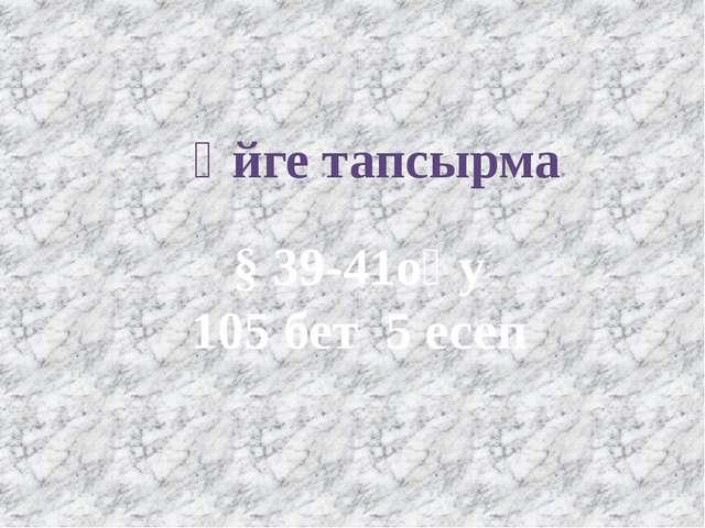 Үйге тапсырма § 39-41оқу 105 бет 5 есеп