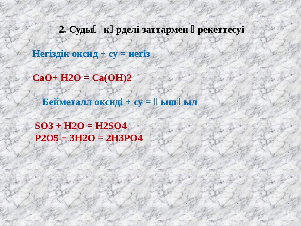 2. Судың күрделі заттармен әрекеттесуі Негіздік оксид + су = негіз CaO+ H2O =...