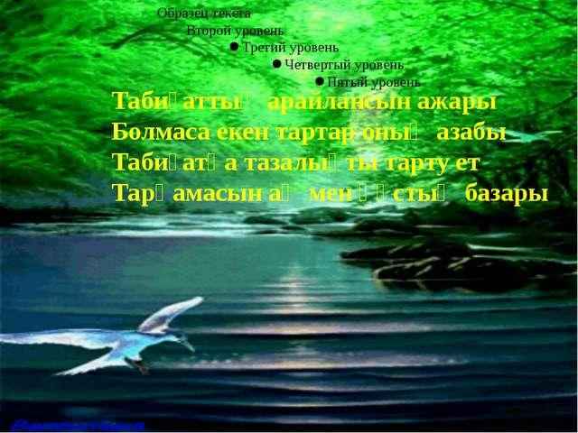 Табиғаттың арайлансын ажары Болмаса екен тартар оның азабы Табиғатқа тазалықт...