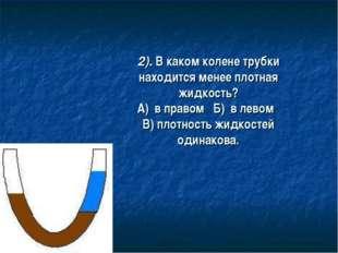 2). В каком колене трубки находится менее плотная жидкость? А) в правом Б) в