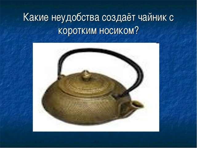 Какие неудобства создаёт чайник с коротким носиком?