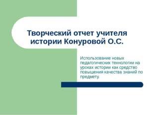 Творческий отчет учителя истории Конуровой О.С. Использование новых педагогич