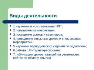Виды деятельности 1.изучение и использование НПТ; 2.повышение квалификации; 3