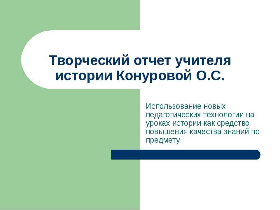 Творческий отчет учителя истории Конуровой О.С. Использование новых педагогич...