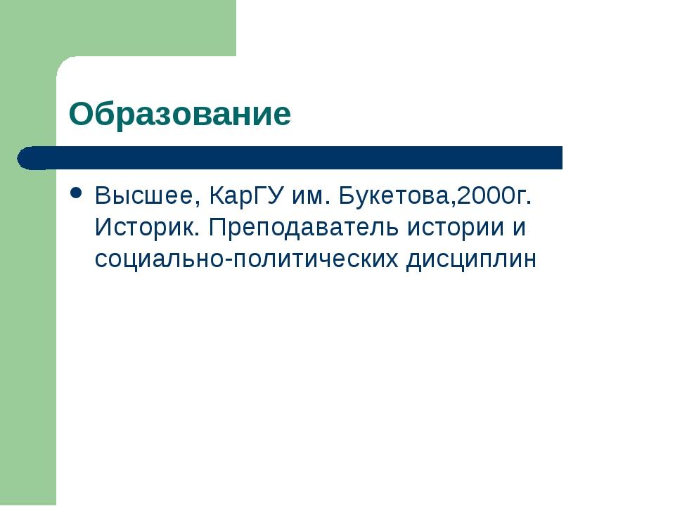 Образование Высшее, КарГУ им. Букетова,2000г. Историк. Преподаватель истории...