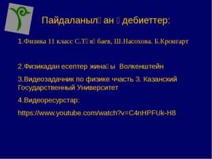 Пайдаланылған әдебиеттер: 1.Физика 11 класс С.Тұяқбаев, Ш.Насохова. Б.Кронгар