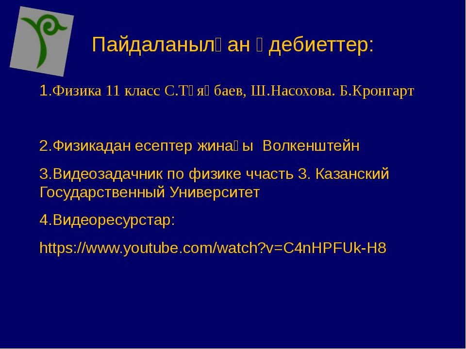 Пайдаланылған әдебиеттер: 1.Физика 11 класс С.Тұяқбаев, Ш.Насохова. Б.Кронгар...