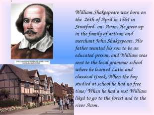 William Shakespeare was born on the 26th of April in 1564 in Stratford- on- A