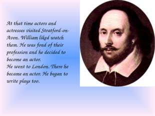 At that time actors and actresses visited Stratford-on-Avon. William liked wa