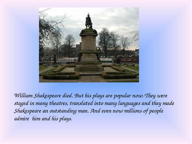 William Shakespeare died. But his plays are popular now. They were staged in...