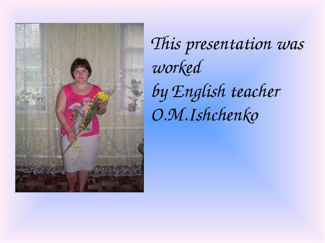 This presentation was worked by English teacher O.M.Ishchenko