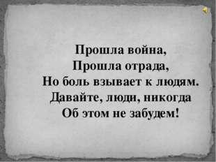 Прошла война, Прошла отрада, Но боль взывает к людям. Давайте, люди, никогда