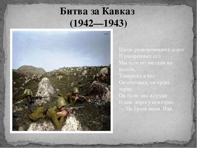Битва за Кавказ (1942—1943) Вдоль развороченных дорог И разоренных сел Мы шли...