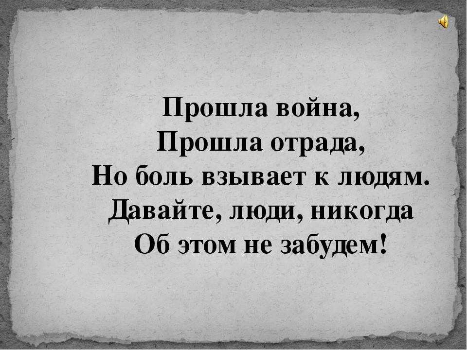 Прошла война, Прошла отрада, Но боль взывает к людям. Давайте, люди, никогда...