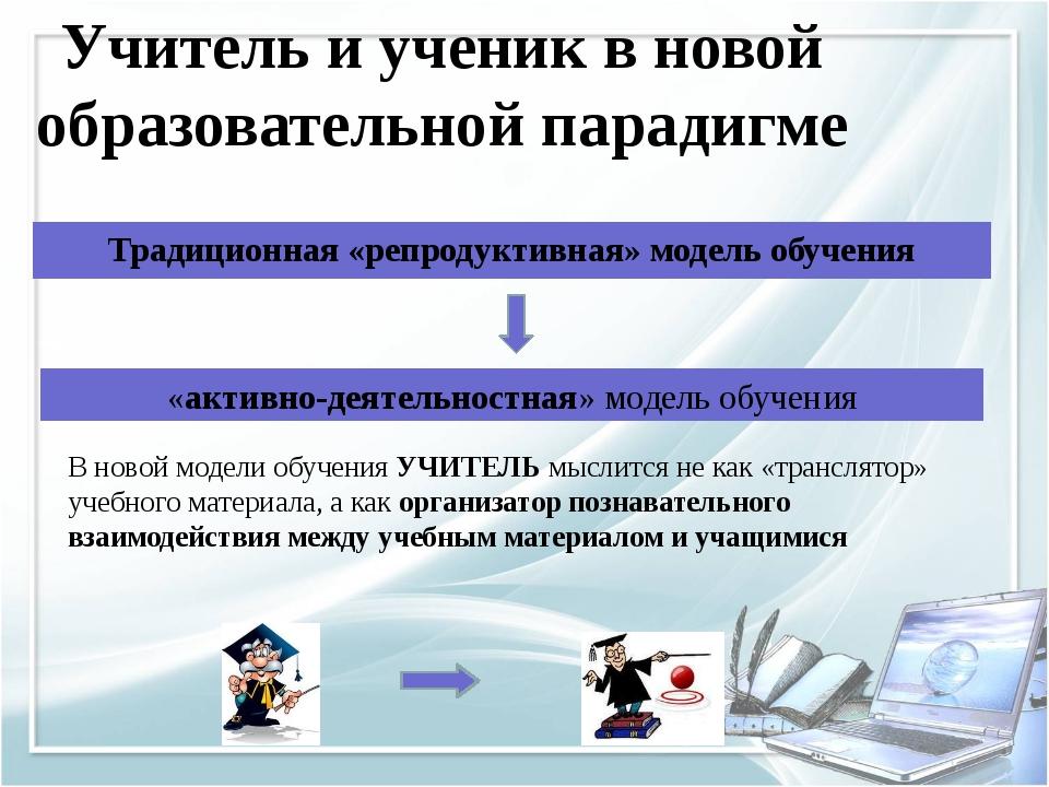 Учитель и ученик в новой образовательной парадигме Традиционная «репродуктивн...