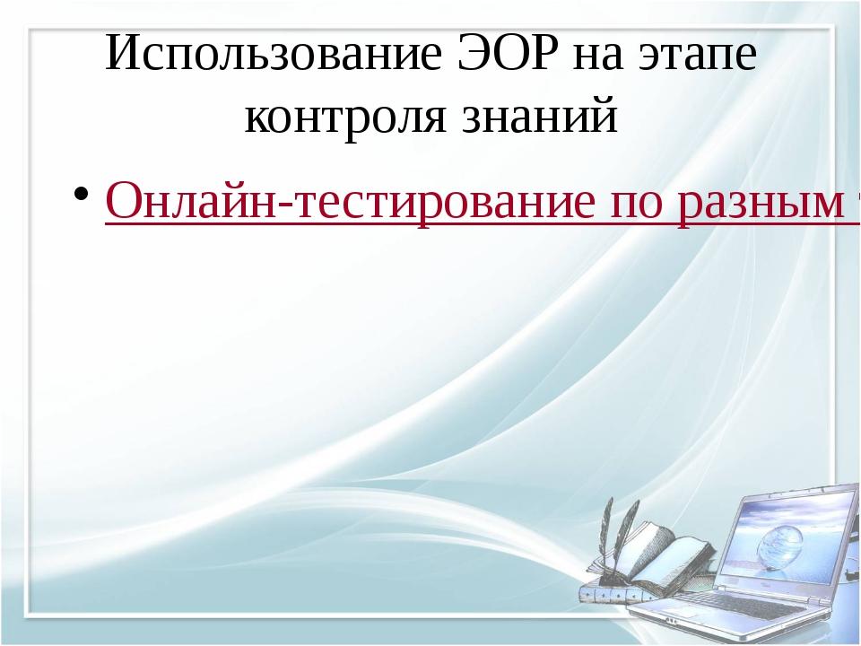 Использование ЭОР на этапе контроля знаний Онлайн-тестирование по разным темам