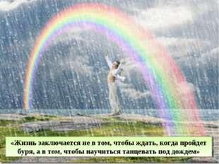 «Жизнь заключается не в том, чтобы ждать, когда пройдет буря, а в том, чтобы